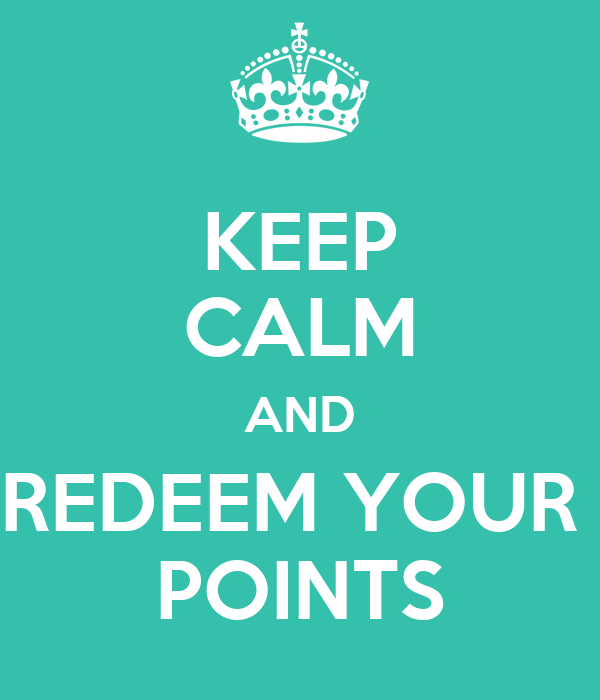 KEEP CALM AND REDEEM YOUR  POINTS