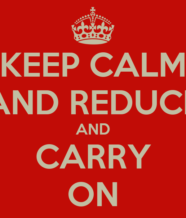 KEEP CALM AND REDUCE AND CARRY ON