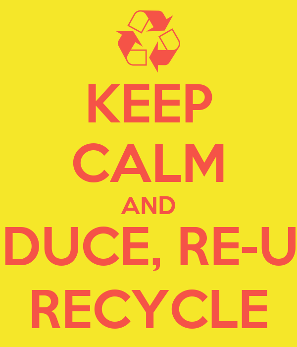 KEEP CALM AND REDUCE, RE-USE RECYCLE