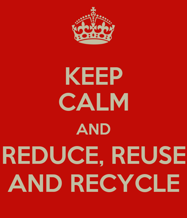 KEEP CALM AND REDUCE, REUSE AND RECYCLE