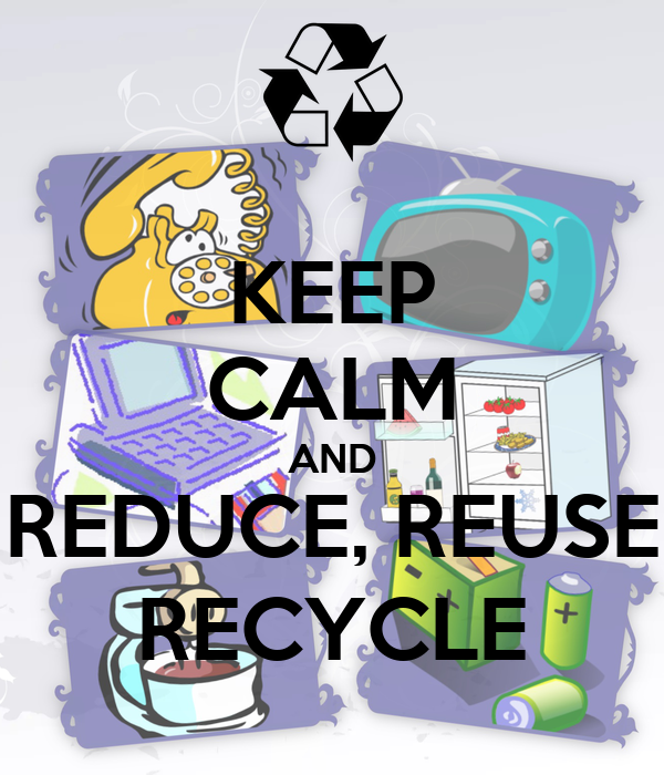 KEEP CALM AND REDUCE, REUSE RECYCLE