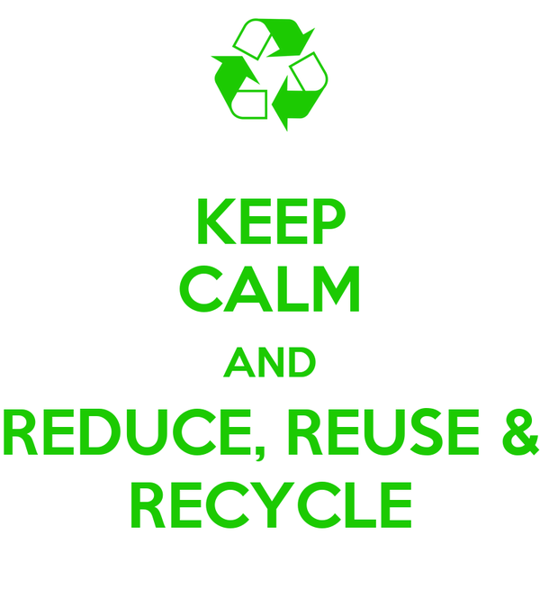 KEEP CALM AND REDUCE, REUSE & RECYCLE