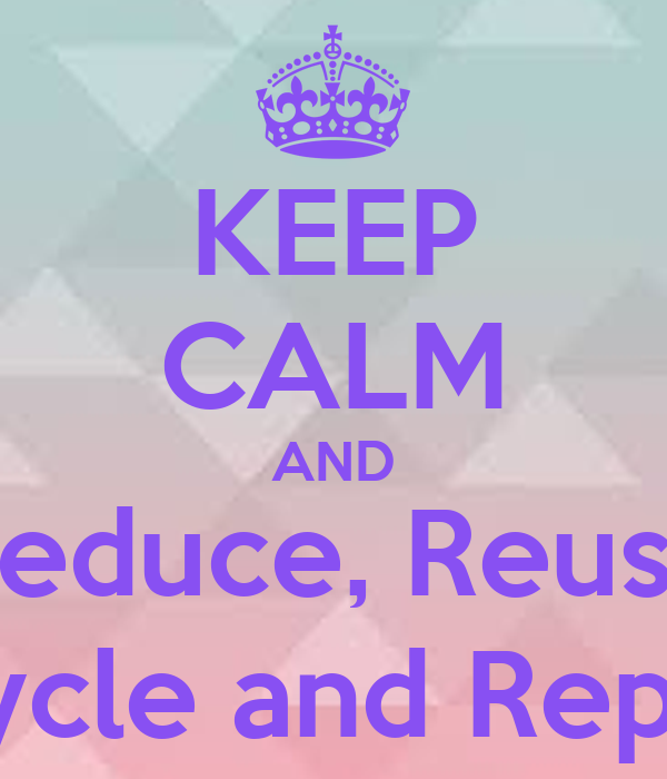 KEEP CALM AND Reduce, Reuse Recycle and Replace