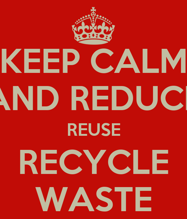 KEEP CALM AND REDUCE REUSE RECYCLE WASTE