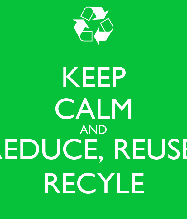 KEEP CALM AND REDUCE, REUSE, RECYLE