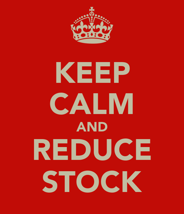 KEEP CALM AND REDUCE STOCK