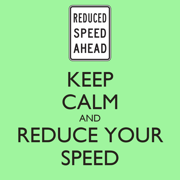 KEEP CALM AND REDUCE YOUR SPEED