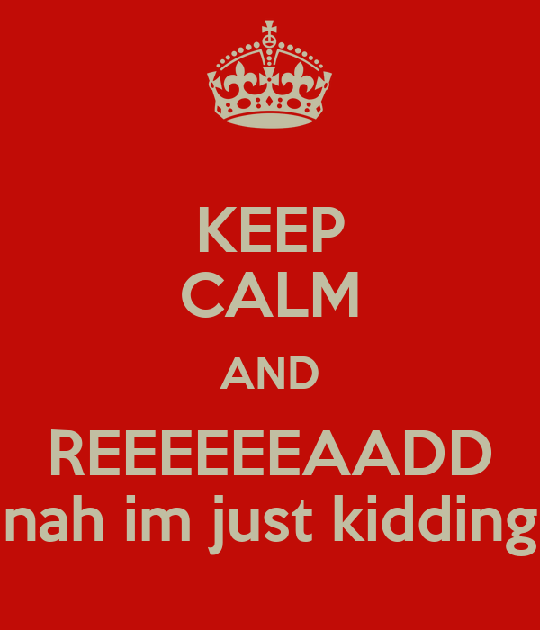 KEEP CALM AND REEEEEEAADD nah im just kidding