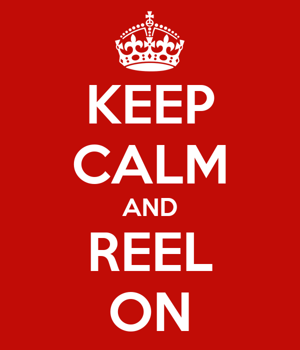 KEEP CALM AND REEL ON