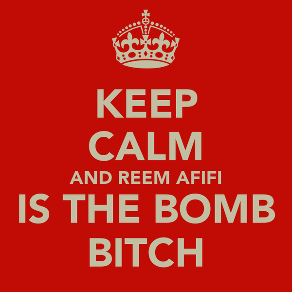 KEEP CALM AND REEM AFIFI IS THE BOMB BITCH