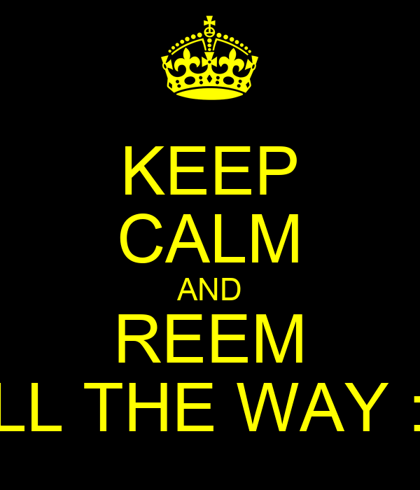 KEEP CALM AND REEM ALL THE WAY :D