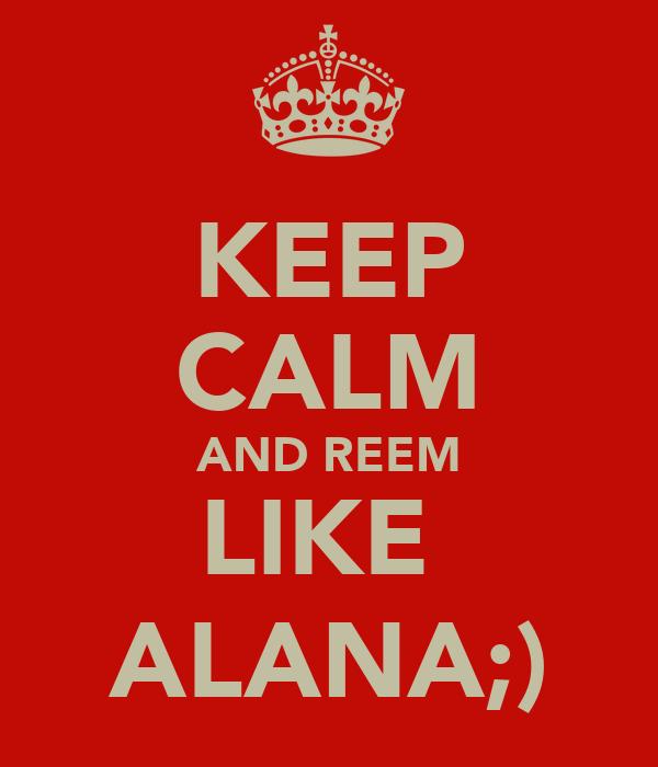 KEEP CALM AND REEM LIKE  ALANA;)