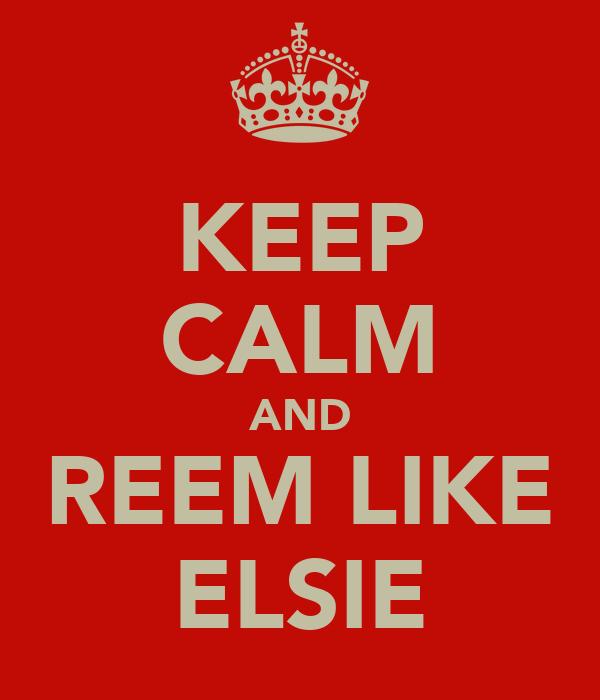 KEEP CALM AND REEM LIKE ELSIE