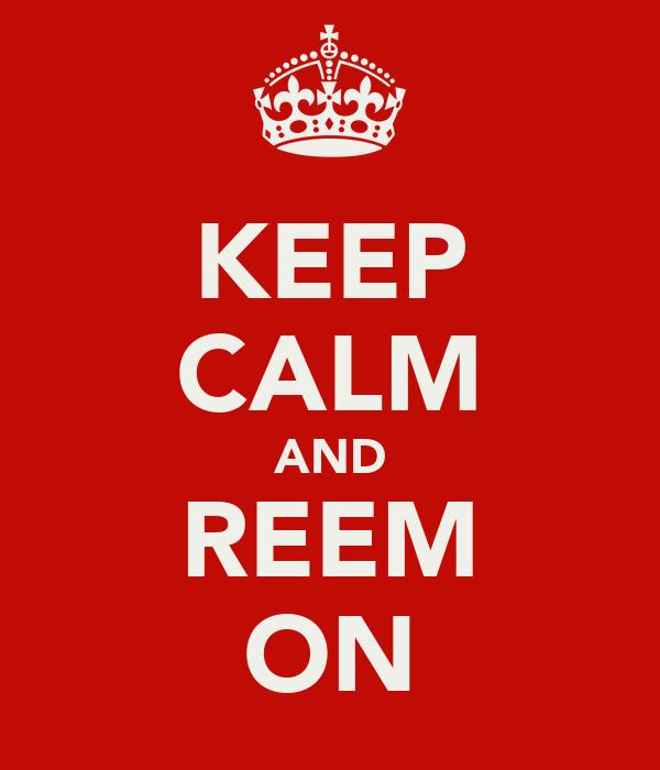 KEEP CALM AND REEM ON