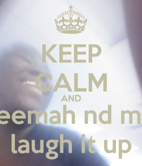 KEEP CALM AND reemah nd me laugh it up