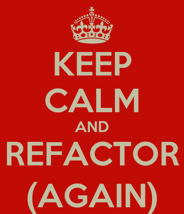 KEEP CALM AND REFACTOR (AGAIN)