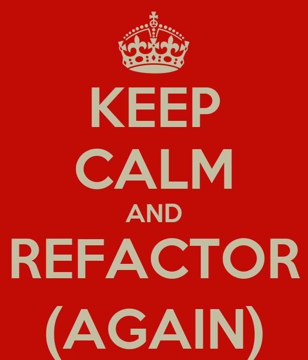 KEEP CALM AND REFACTOR (AGAIN)