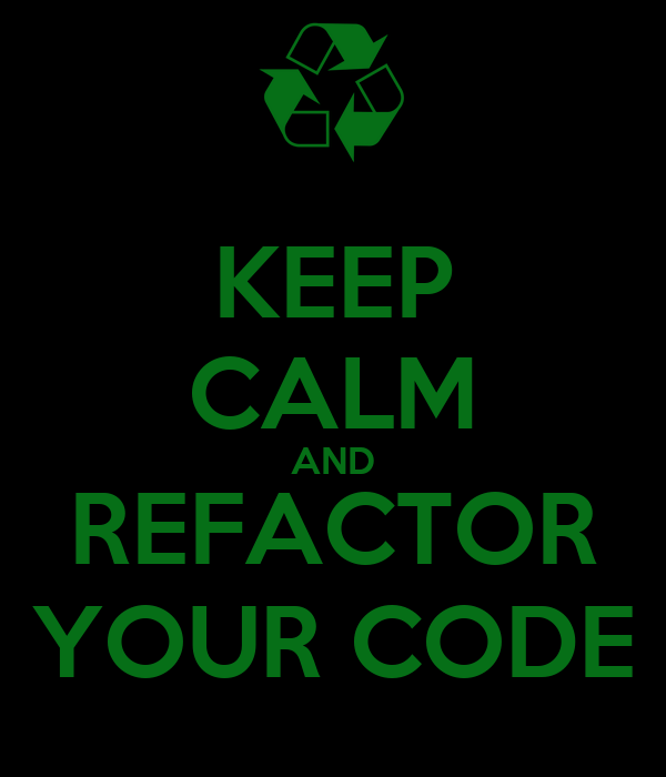 KEEP CALM AND REFACTOR YOUR CODE