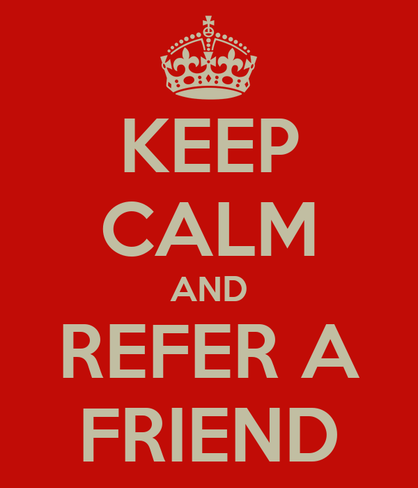 KEEP CALM AND REFER A FRIEND