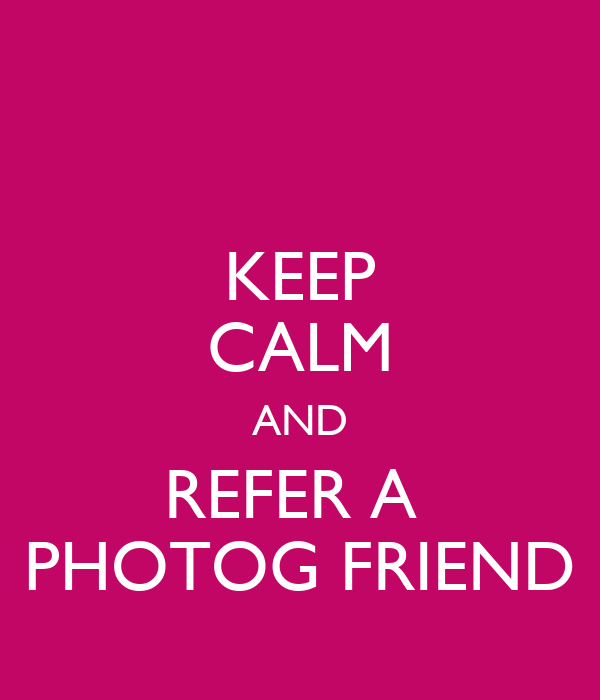 KEEP CALM AND REFER A  PHOTOG FRIEND