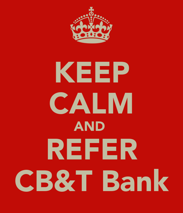 KEEP CALM AND  REFER CB&T Bank