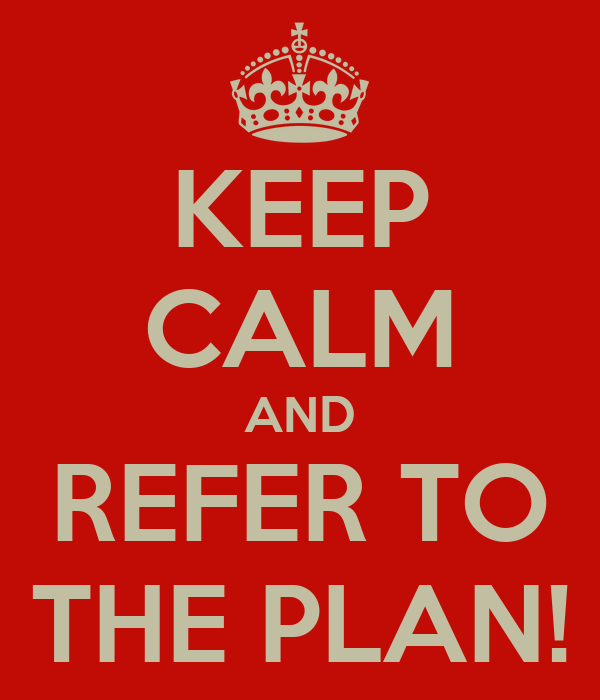 KEEP CALM AND REFER TO THE PLAN!