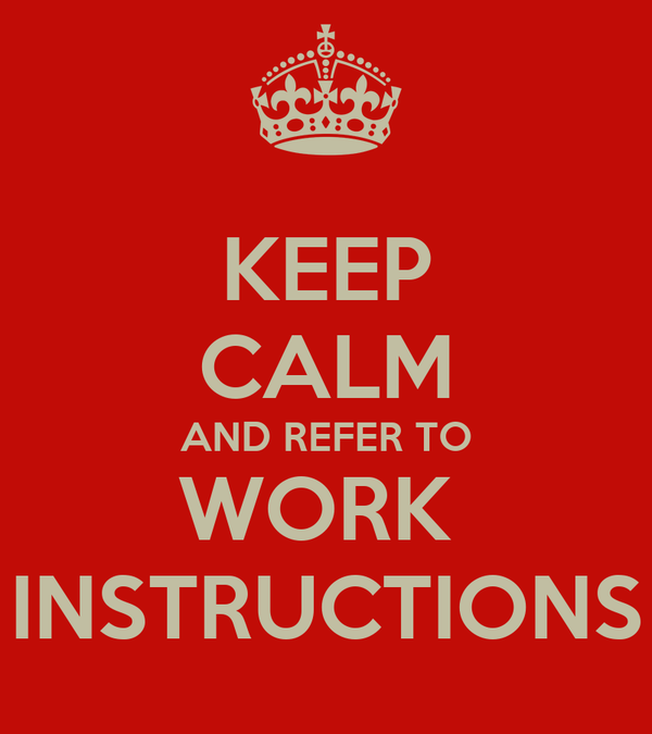 KEEP CALM AND REFER TO WORK  INSTRUCTIONS