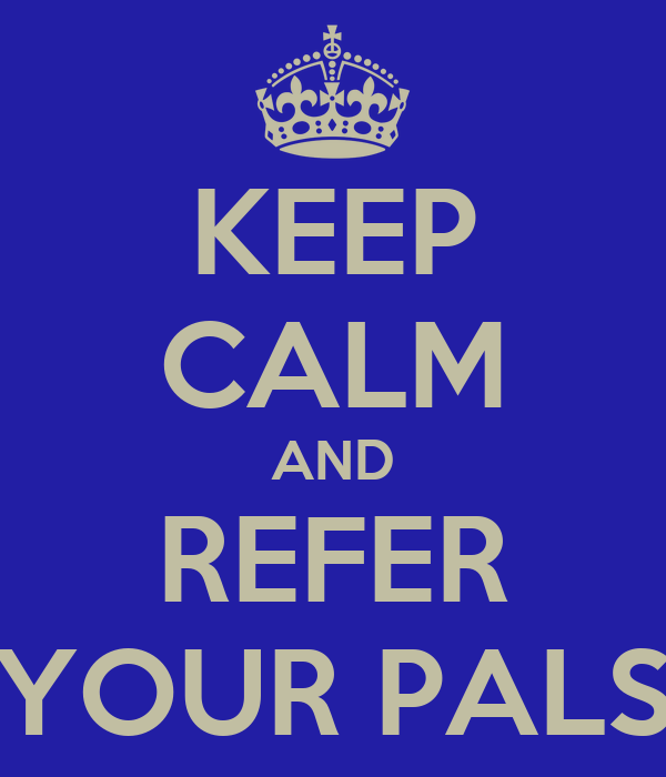 KEEP CALM AND REFER YOUR PALS