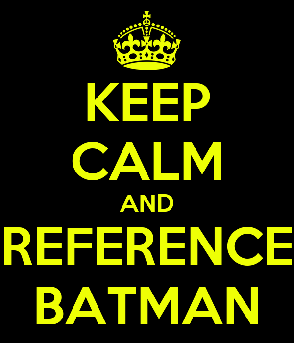 KEEP CALM AND REFERENCE BATMAN