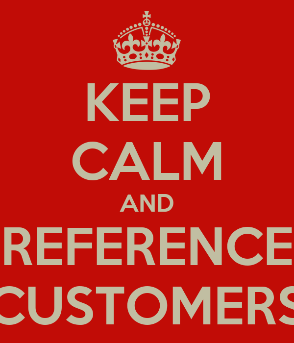 KEEP CALM AND REFERENCE CUSTOMERS