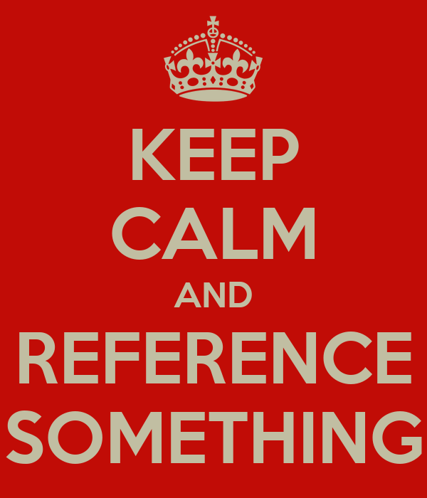 KEEP CALM AND REFERENCE SOMETHING