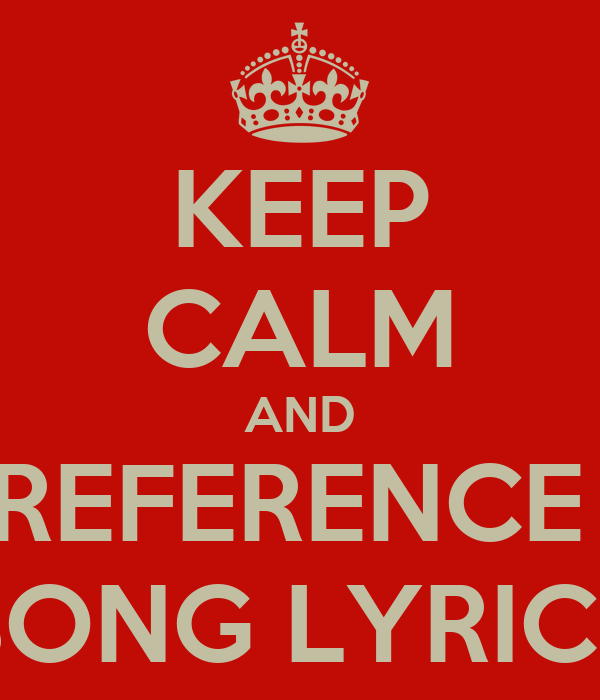 KEEP CALM AND REFERENCE  SONG LYRICS