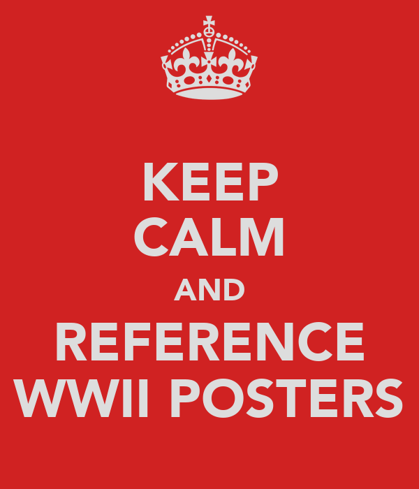 KEEP CALM AND REFERENCE WWII POSTERS