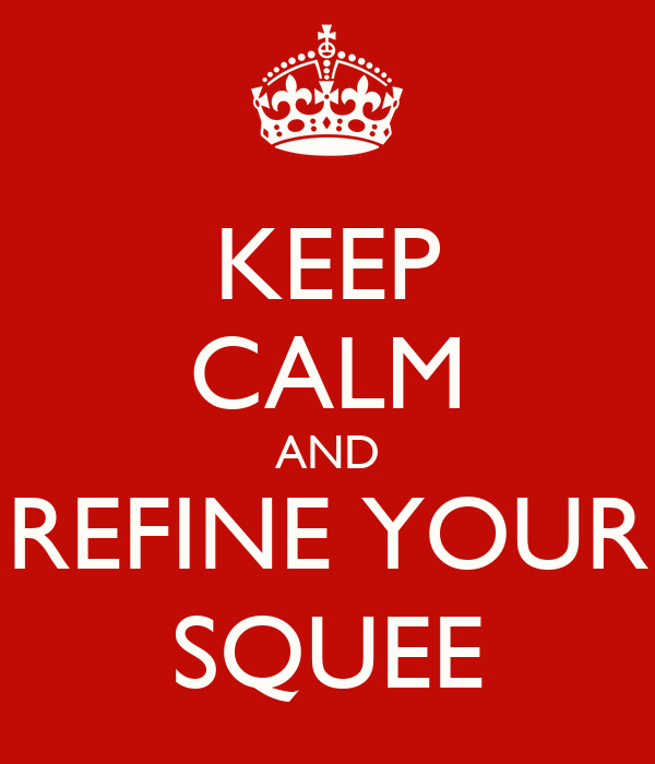 KEEP CALM AND REFINE YOUR SQUEE