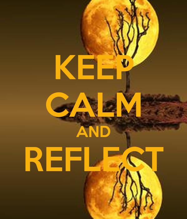 KEEP CALM AND REFLECT