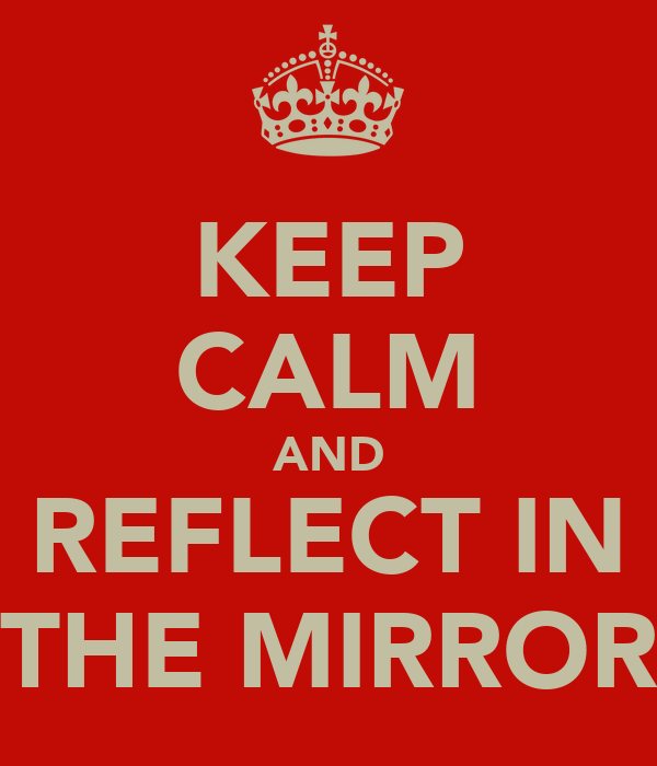 KEEP CALM AND REFLECT IN THE MIRROR