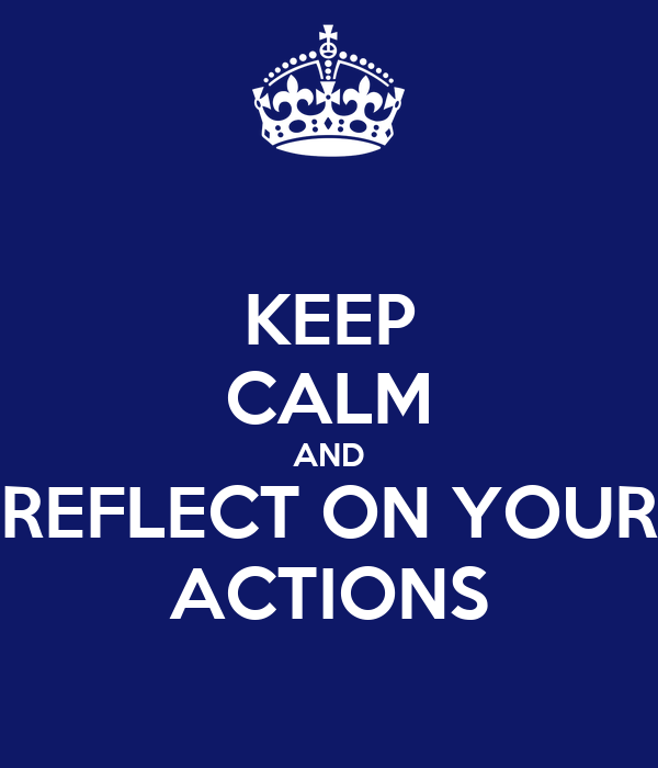 KEEP CALM AND REFLECT ON YOUR ACTIONS