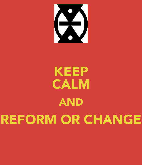 KEEP CALM AND REFORM OR CHANGE