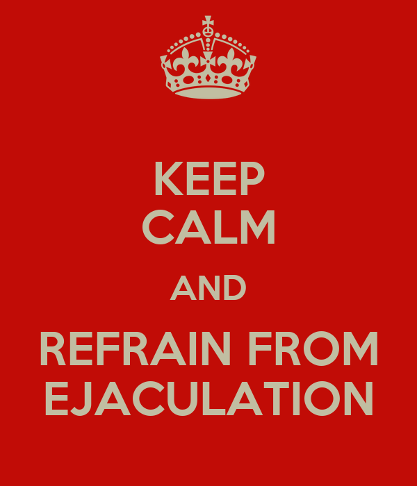 KEEP CALM AND REFRAIN FROM EJACULATION