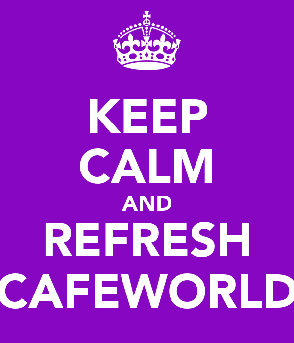 KEEP CALM AND REFRESH CAFEWORLD