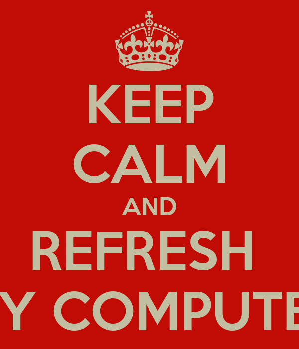 KEEP CALM AND REFRESH  MY COMPUTER