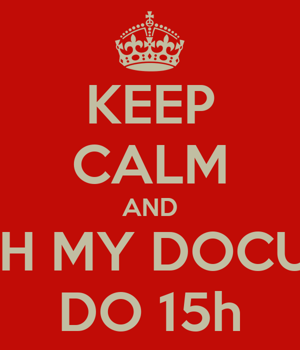 KEEP CALM AND REFRESH MY DOCUMENTS DO 15h