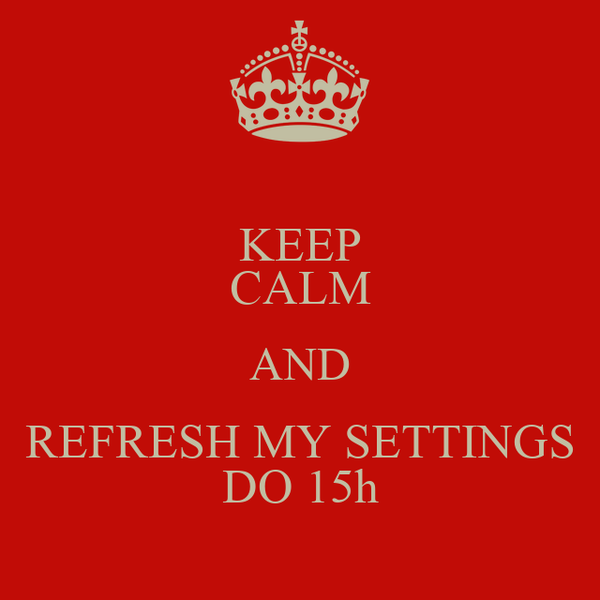 KEEP CALM AND REFRESH MY SETTINGS DO 15h