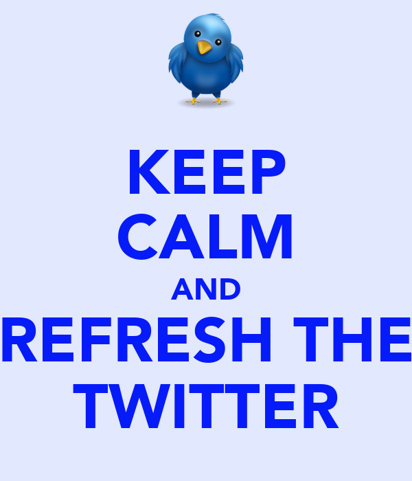 KEEP CALM AND REFRESH THE TWITTER