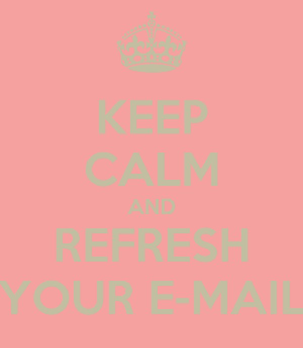 KEEP CALM AND REFRESH YOUR E-MAIL