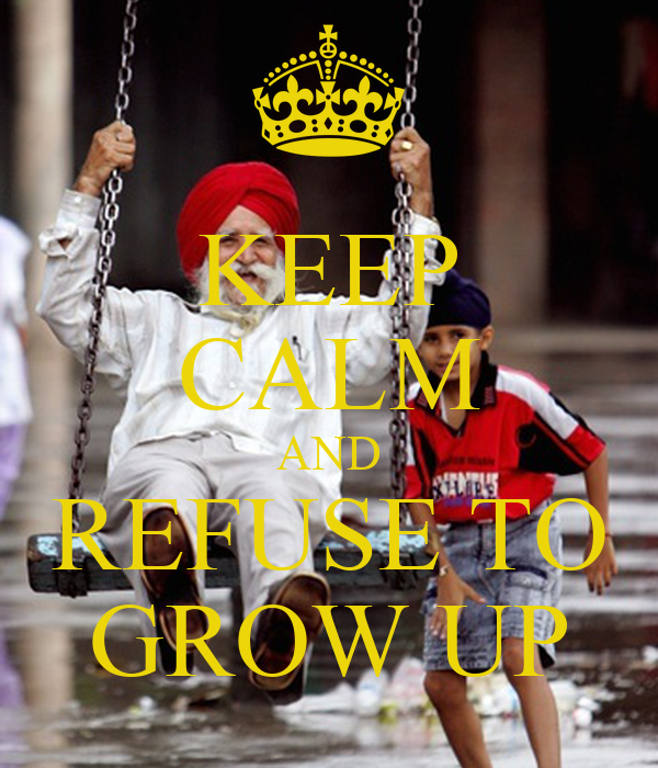 KEEP CALM AND REFUSE TO GROW UP