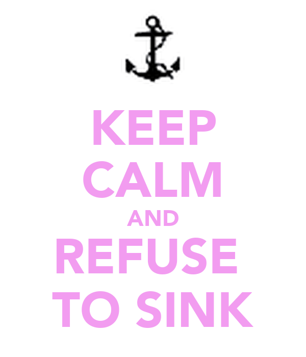 KEEP CALM AND REFUSE  TO SINK