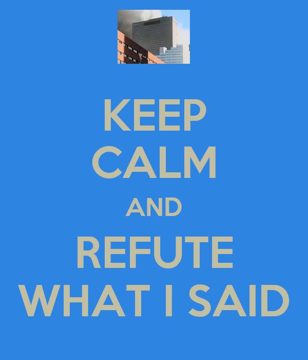 KEEP CALM AND REFUTE WHAT I SAID