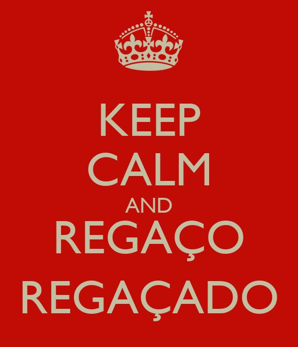 KEEP CALM AND REGAÇO REGAÇADO