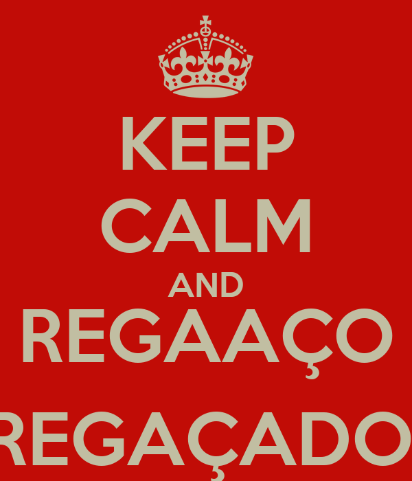 KEEP CALM AND REGAAÇO REGAÇADO!